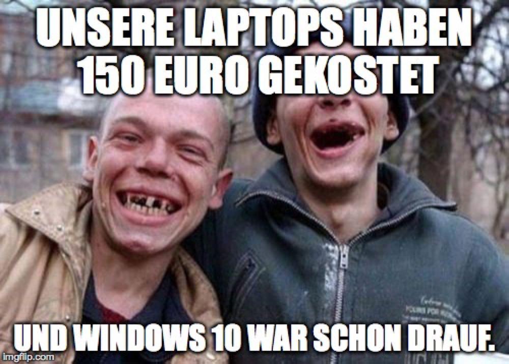 Unsere Laptops haben 150 Euro gekostet Windows 10 war schon drauf